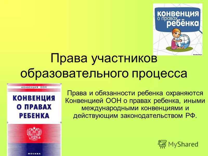 Права участников образовательного процесса Права и обязанности ребенка охраняются Конвенцией ООН о правах ребенка, иными международными конвенциями и действующим законодательством РФ.