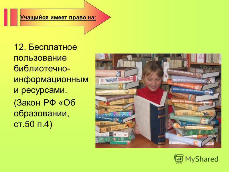 12. Бесплатное пользование библиотечно- информационным и ресурсами. (Закон РФ «Об образовании, ст.50 п.4) Учащийся имеет право на: