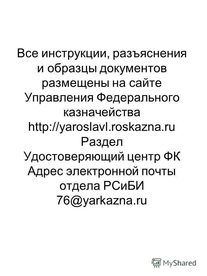 Все инструкции, разъяснения и образцы документов размещены на сайте Управления Федерального казначейства http://yaroslavl.roskazna.ru Раздел Удостоверяющий центр ФК Адрес электронной почты отдела РСиБИ 76@yarkazna.ru