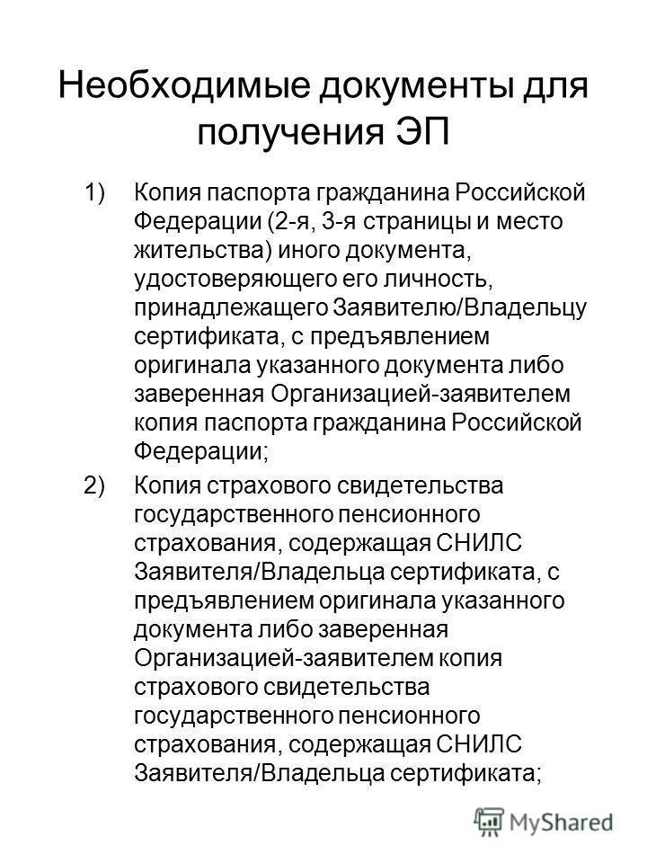 Необходимые документы для получения ЭП 1)Копия паспорта гражданина Российской Федерации (2-я, 3-я страницы и место жительства) иного документа, удостоверяющего его личность, принадлежащего Заявителю/Владельцу сертификата, с предъявлением оригинала ук