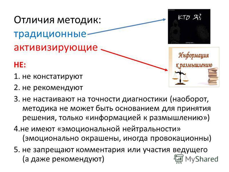 Отличия методик: традиционные активизирующие НЕ: 1. не констатируют 2. не рекомендуют 3. не настаивают на точности диагностики (наоборот, методика не может быть основанием для принятия решения, только «информацией к размышлению») 4. не имеют «эмоцион