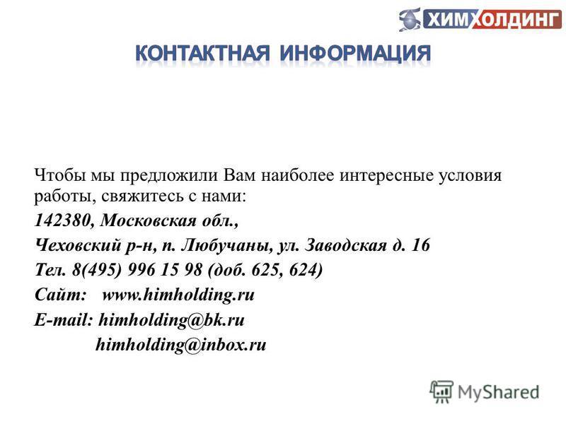 Чтобы мы предложили Вам наиболее интересные условия работы, свяжитесь с нами: 142380, Московская обл., Чеховский р-н, п. Любучаны, ул. Заводская д. 16 Тел. 8(495) 996 15 98 (доб. 625, 624) Сайт: www.himholding.ru E-mail: himholding@bk.ru himholding@i