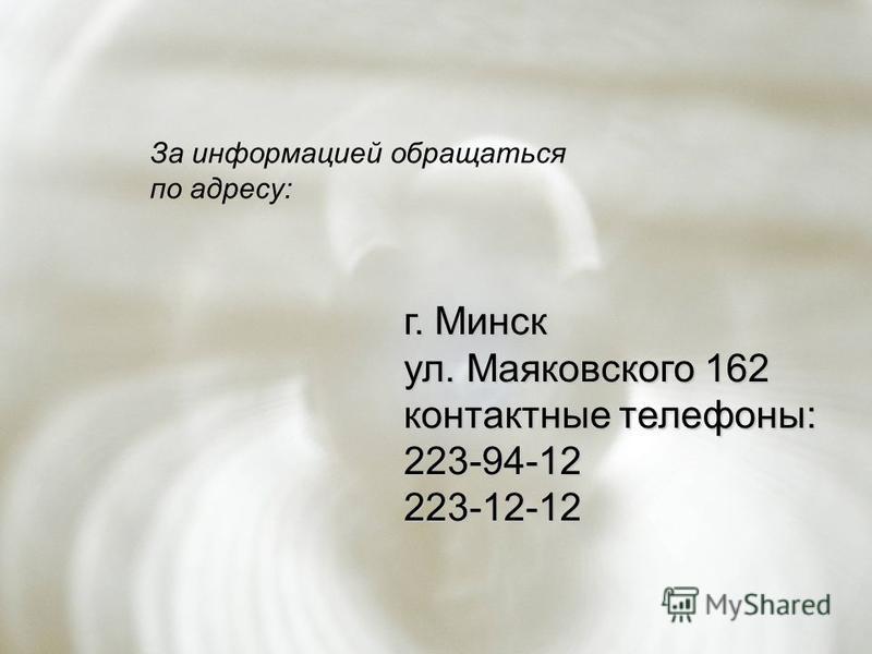 г. Минск ул. Маяковского 162 контактные телефоны: 223-94-12223-12-12 За информацией обращаться по адресу: