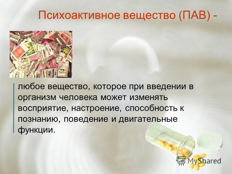 Психоактивное вещество (ПАВ) - любое вещество, которое при введении в организм человека может изменять восприятие, настроение, способность к познанию, поведение и двигательные функции.