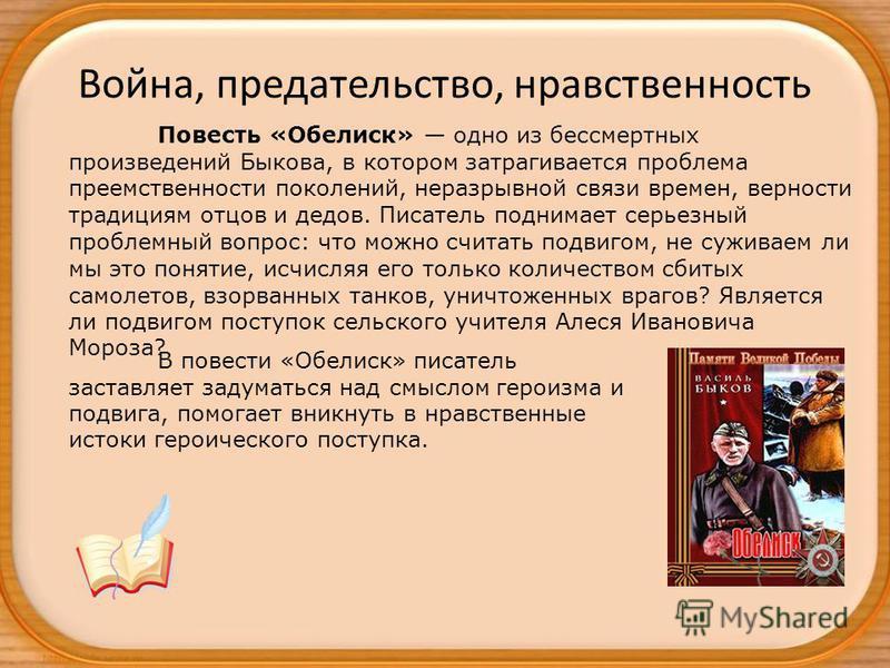 Война, предательство, нравственность Повесть «Обелиск» одно из бессмертных произведений Быкова, в котором затрагивается проблема преемственности поколений, неразрывной связи времен, верности традициям отцов и дедов. Писатель поднимает серьезный пробл
