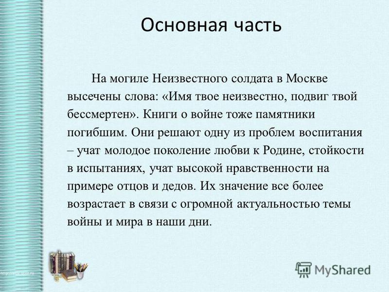 Основная часть На могиле Неизвестного солдата в Москве высечены слова: «Имя твое неизвестно, подвиг твой бессмертен». Книги о войне тоже памятники погибшим. Они решают одну из проблем воспитания – учат молодое поколение любви к Родине, стойкости в ис