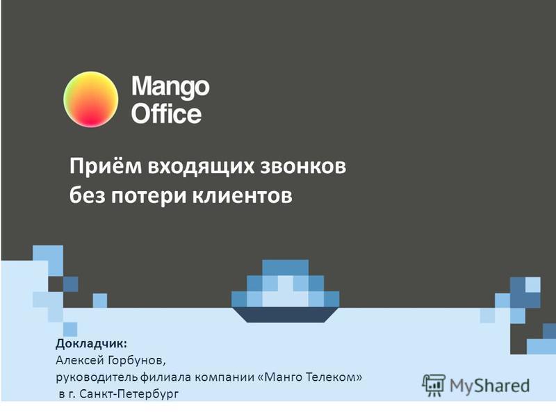 Докладчик: Алексей Горбунов, руководитель филиала компании «Манго Телеком» в г. Санкт-Петербург Приём входящих звонков без потери клиентов