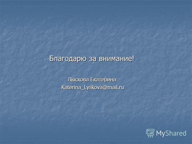 Благодарю за внимание! Лыскова Екатерина Katerina_Lyskova@mail.ru Katerina_Lyskova@mail.ru