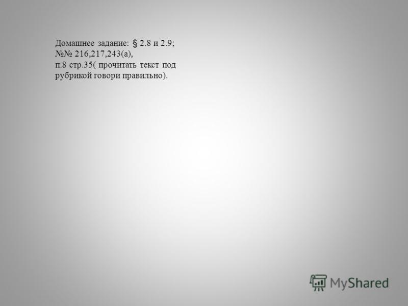 Домашнее задание: § 2.8 и 2.9; 216,217,243(а), п.8 стр.35( прочитать текст под рубрикой говори правильно).