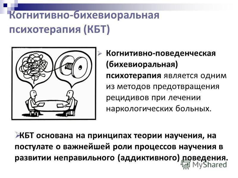 Когнитивно-бихевиоральная психотерапия (КБТ) Когнитивно-поведенческая (бихевиоральная) психотерапия является одним из методов предотвращения рецидивов при лечении наркологических больных. КБТ основана на принципах теории научения, на постулате о важн