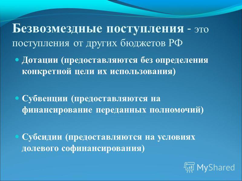 Безвозмездные поступления - это поступления от других бюджетов РФ Дотации (предоставляются без определения конкретной цели их использования) Субвенции (предоставляются на финансирование переданных полномочий) Субсидии (предоставляются на условиях дол