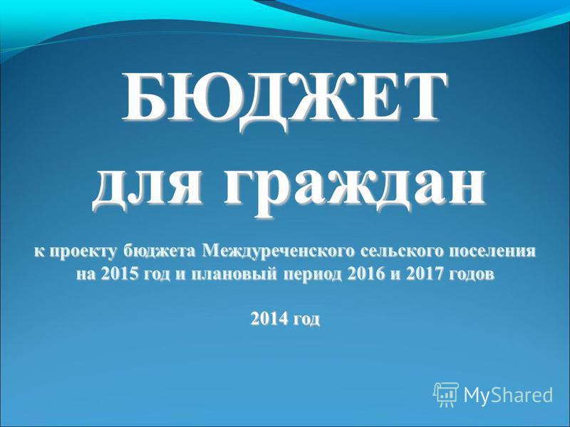 БЮДЖЕТ для граждан к проекту бюджета Междуреченского сельского поселения на 2015 год и плановый период 2016 и 2017 годов 2014 год