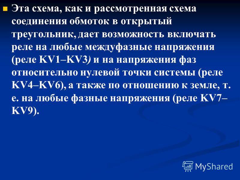 Эта схема, как и рассмотренная схема соединения обмоток в открытый треугольник, дает возможность включать реле на любые междуфазные напряжения (реле KV1–KV3) и на напряжения фаз относительно нулевой точки системы (реле KV4–KV6), а также по отношению