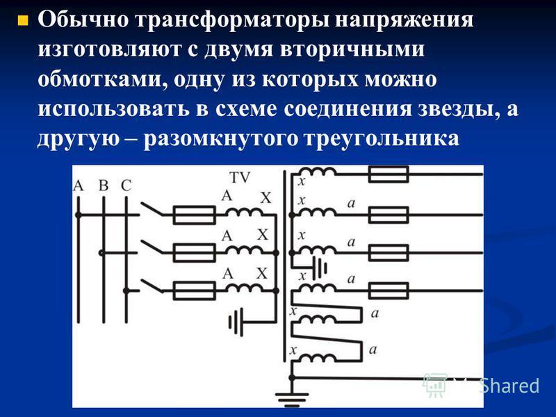 Обычно трансформаторы напряжения изготовляют с двумя вторичными обмотками, одну из которых можно использовать в схеме соединения звезды, а другую – разомкнутого треугольника