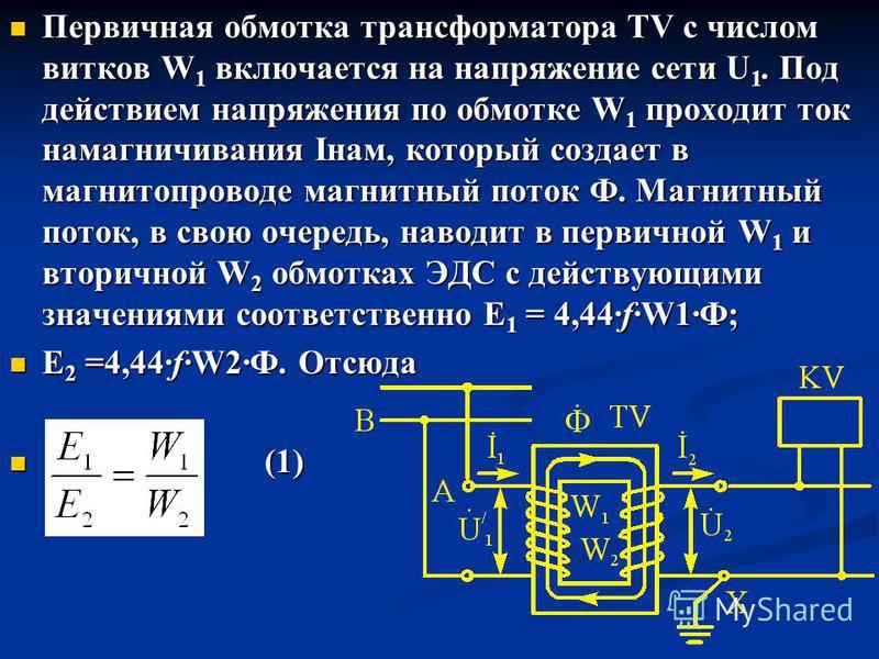 Первичная обмотка трансформатора TV с числом витков W 1 включается на напряжение сети U 1. Под действием напряжения по обмотке W 1 проходит ток намагничивания Iнам, который создает в магнитопроводе магнитный поток Ф. Магнитный поток, в свою очередь,
