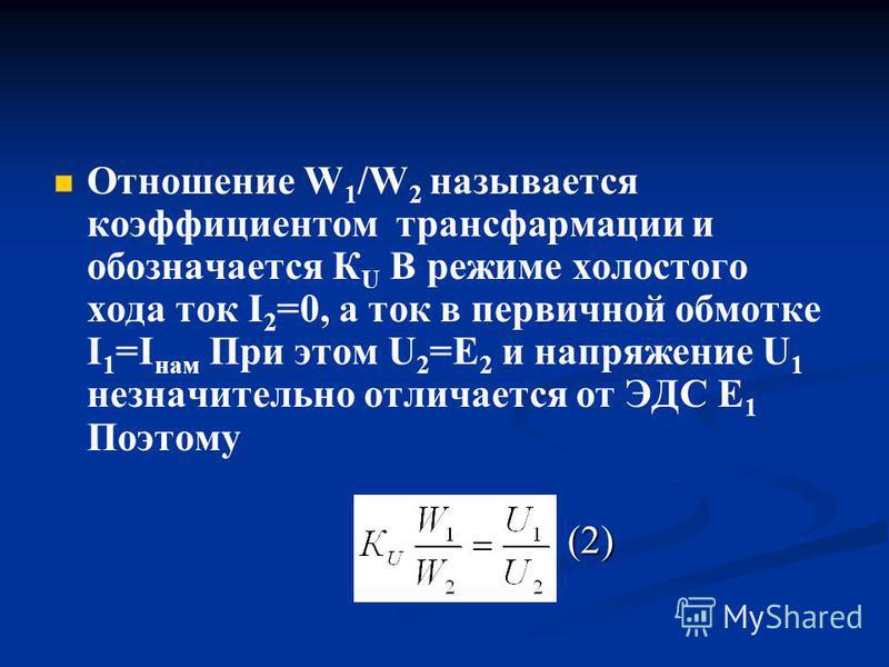 Отношение W 1 /W 2 называется коэффициентом трансформации и обозначается К U В режиме холостого хода ток I 2 =0, а ток в первичной обмотке I 1 =I нам При этом U 2 =Е 2 и напряжение U 1 незначительно отличается от ЭДС Е 1 Поэтому (2) (2)