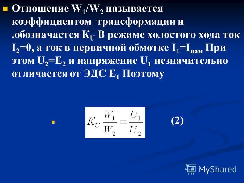 Отношение W 1 /W 2 называется коэффициентом трансформации и.обозначается К U В режиме холостого хода ток I 2 =0, а ток в первичной обмотке I 1 =I нам При этом U 2 =Е 2 и напряжение U 1 незначительно отличается от ЭДС Е 1 Поэтому (2)