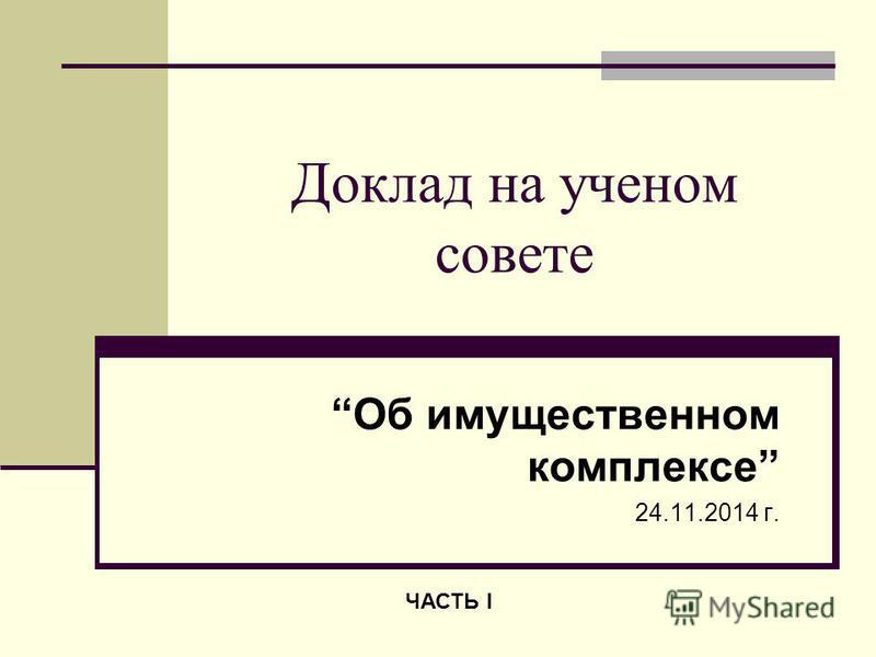 Доклад на ученом совете Об имущественном комплексе 24.11.2014 г. ЧАСТЬ I