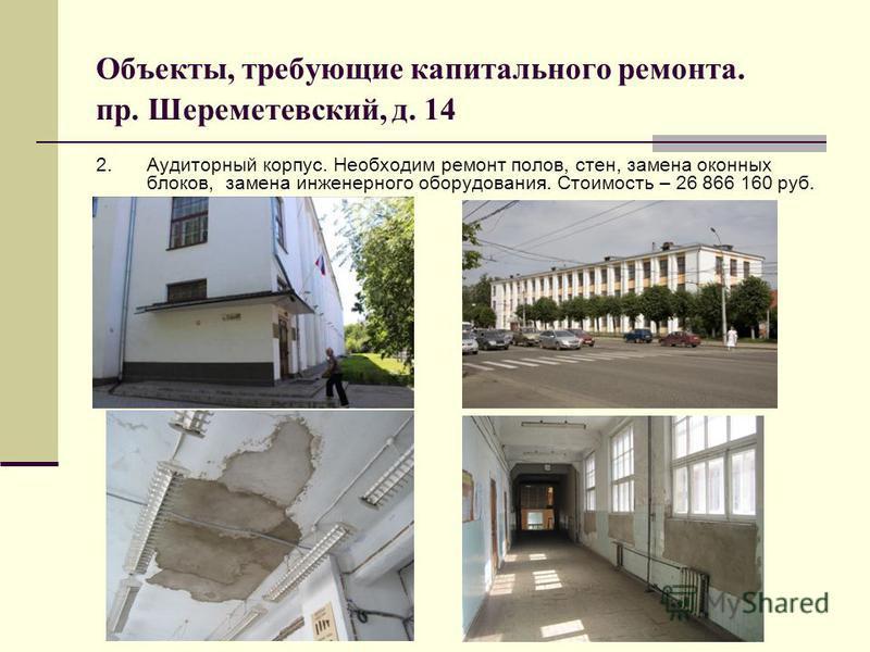Объекты, требующие капитального ремонта. пр. Шереметевский, д. 14 2. Аудиторный корпус. Необходим ремонт полов, стен, замена оконных блоков, замена инженерного оборудования. Стоимость – 26 866 160 руб.