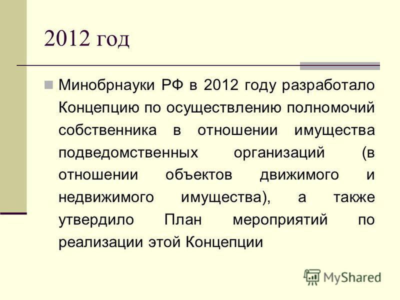 2012 год Минобрнауки РФ в 2012 году разработало Концепцию по осуществлению полномочий собственника в отношении имущества подведомственных организаций (в отношении объектов движимого и недвижимого имущества), а также утвердило План мероприятий по реал