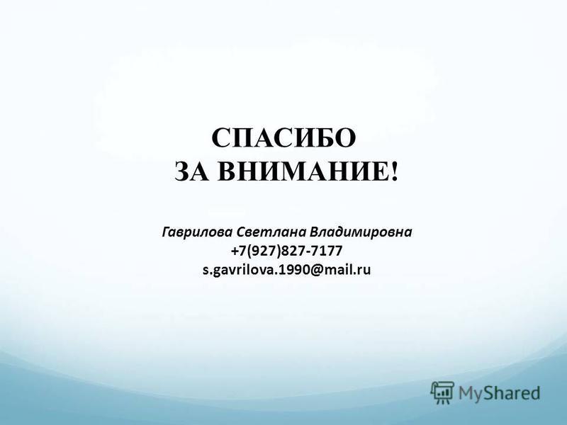 СПАСИБО ЗА ВНИМАНИЕ! Гаврилова Светлана Владимировна +7(927)827-7177 s.gavrilova.1990@mail.ru