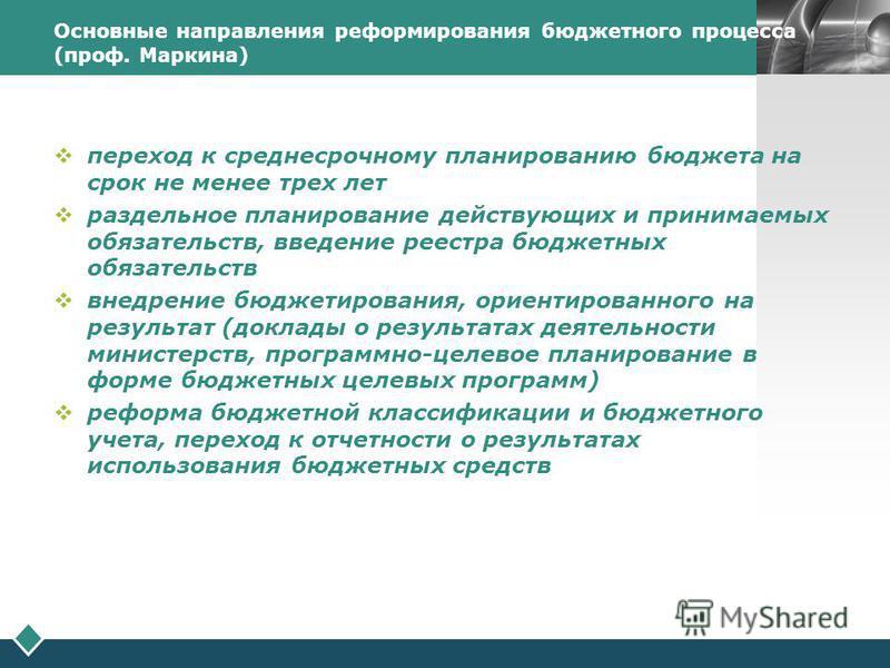 LOGO Основные направления реформирования бюджетного процесса (проф. Маркина) переход к среднесрочному планированию бюджета на срок не менее трех лет раздельное планирование действующих и принимаемых обязательств, введение реестра бюджетных обязательс