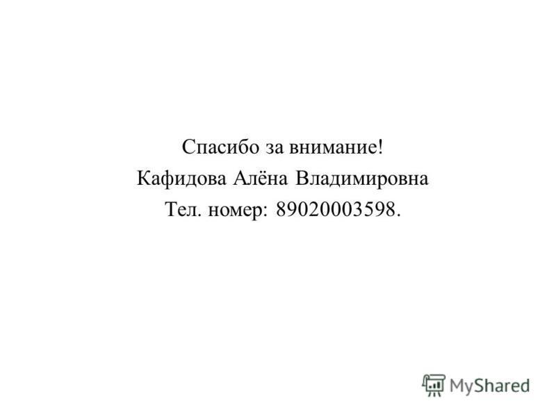 Спасибо за внимание ! Кафидова Алёна Владимировна Тел. номер : 89020003598.