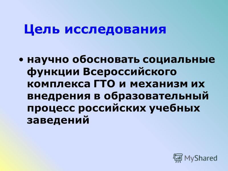 Цель исследования научно обосновать социальные функции Всероссийского комплекса ГТО и механизм их внедрения в образовательный процесс российских учебных заведений