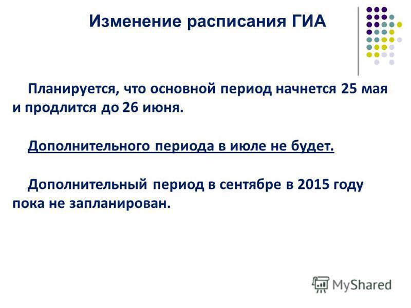 Изменение расписания ГИА Планируется, что основной период начнется 25 мая и продлится до 26 июня. Дополнительного периода в июле не будет. Дополнительный период в сентябре в 2015 году пока не запланирован.