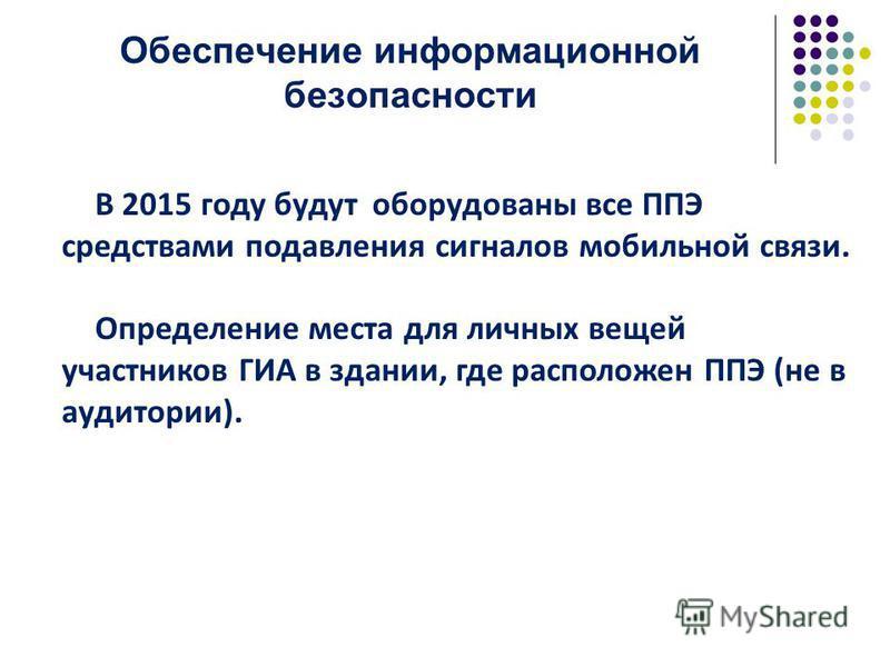 Обеспечение информационной безопасности В 2015 году будут оборудованы все ППЭ средствами подавления сигналов мобильной связи. Определение места для личных вещей участников ГИА в здании, где расположен ППЭ (не в аудитории).