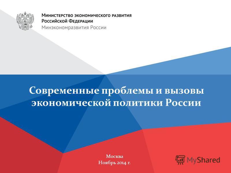 Москва Ноябрь 2014 г. Современные проблемы и вызовы экономической политики России
