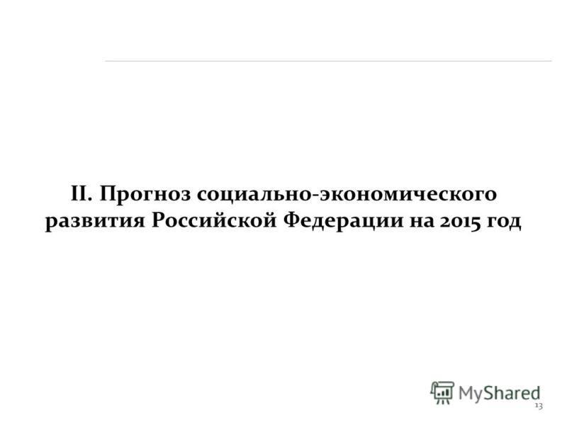 13 II. Прогноз социально-экономического развития Российской Федерации на 2015 год