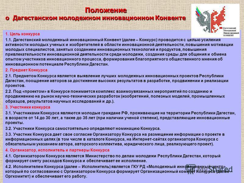 Положение о Дагестанском молодежном инновационном Конвенте Положение о Дагестанском молодежном инновационном Конвенте 1. Цель конкурса 1.1. Дагестанский молодежный инновационный Конвент (далее – Конкурс) проводится с целью усиления активности молодых