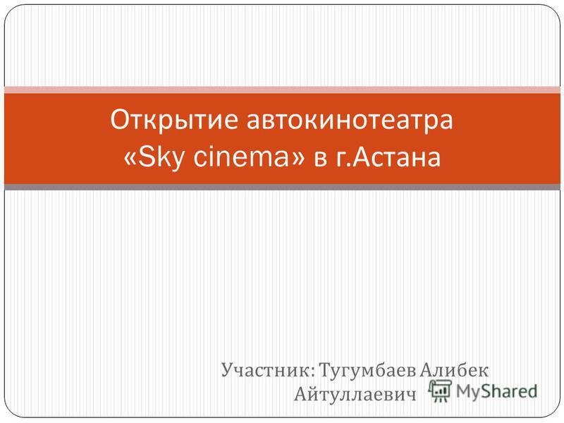 Участник : Тугумбаев Алибек Айтуллаевич Открытие автокинотеатра «Sky cinema» в г. Астана