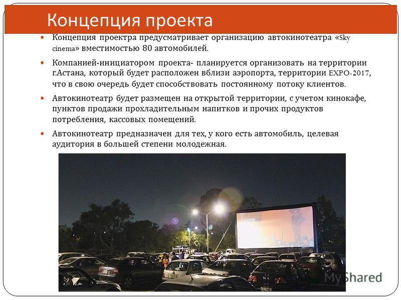 Концепция проекта Концепция проекта предусматривает организацию автокинотеатра «Sky cinema» вместимостью 80 автомобилей. Компанией - инициатором проекта - планируется организовать на территории г. Астана, который будет расположен вблизи аэропорта, те