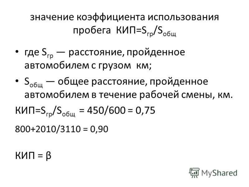 значение коэффициента использования пробега КИП=S гр /S общ где S гр расстояние, пройденное автомобилем с грузом км; S общ общее расстояние, пройденное автомобилем в течение рабочей смены, км. КИП=S гр /S общ = 450/600 = 0,75 800+2010/3110 = 0,90 КИП