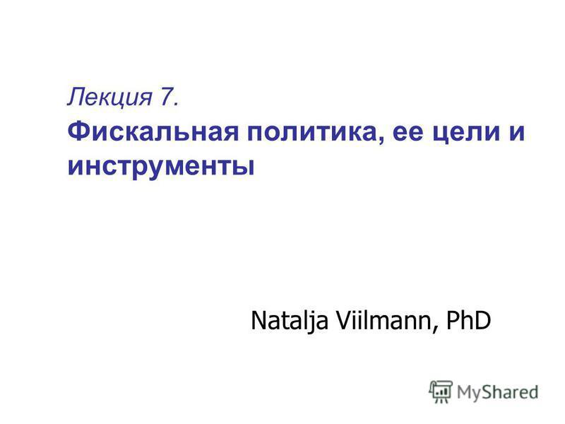 Лекция 7. Фискальная политика, ее цели и инструменты Natalja Viilmann, PhD