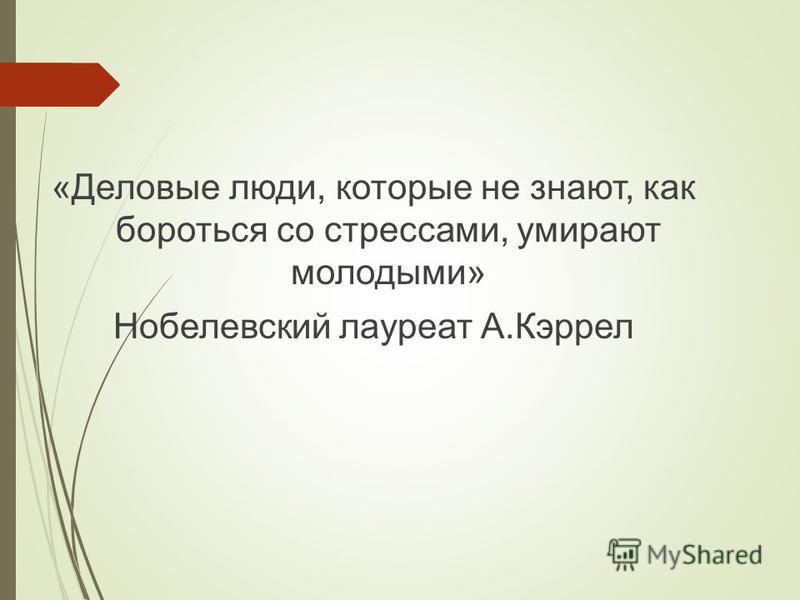 «Деловые люди, которые не знают, как бороться со стрессами, умирают молодыми» Нобелевский лауреат А.Кэррел
