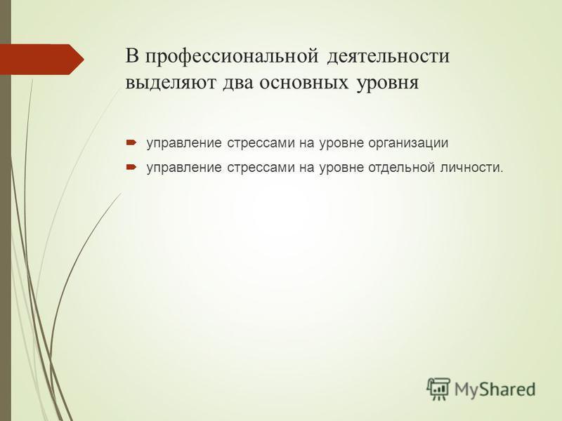 В профессиональной деятельности выделяют два основных уровня управление стрессами на уровне организации управление стрессами на уровне отдельной личности.