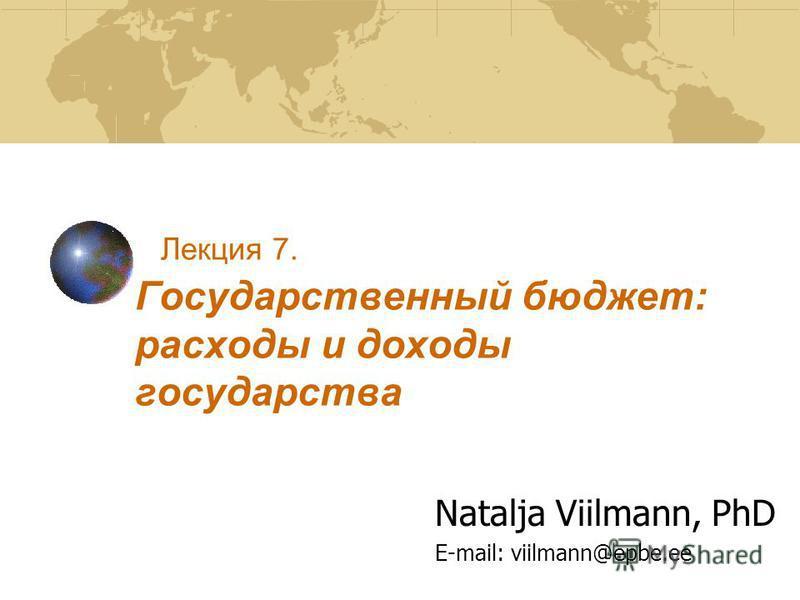 Лекция 7. Государственный бюджет: расходы и доходы государства Natalja Viilmann, PhD E-mail: viilmann@epbe.ee