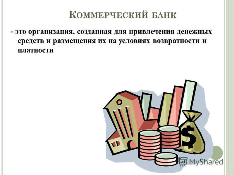 К ОММЕРЧЕСКИЙ БАНК - это организация, созданная для привлечения денежных средств и размещения их на условиях возвратности и платности