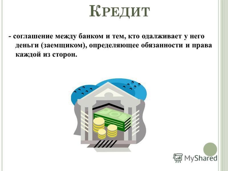 К РЕДИТ - соглашение между банком и тем, кто одалживает у него деньги (заемщиком), определяющее обязанности и права каждой из сторон.