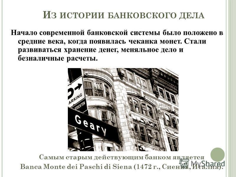 И З ИСТОРИИ БАНКОВСКОГО ДЕЛА Начало современной банковской системы было положено в средние века, когда появилась чеканка монет. Стали развиваться хранение денег, меняльное дело и безналичные расчеты. Самым старым действующим банком является Banca Mon