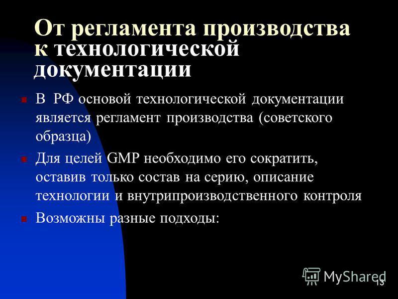 13 От регламента производства к технологической документации В РФ основой технологической документации является регламент производства (советского образца) Для целей GMP необходимо его сократить, оставив только состав на серию, описание технологии и