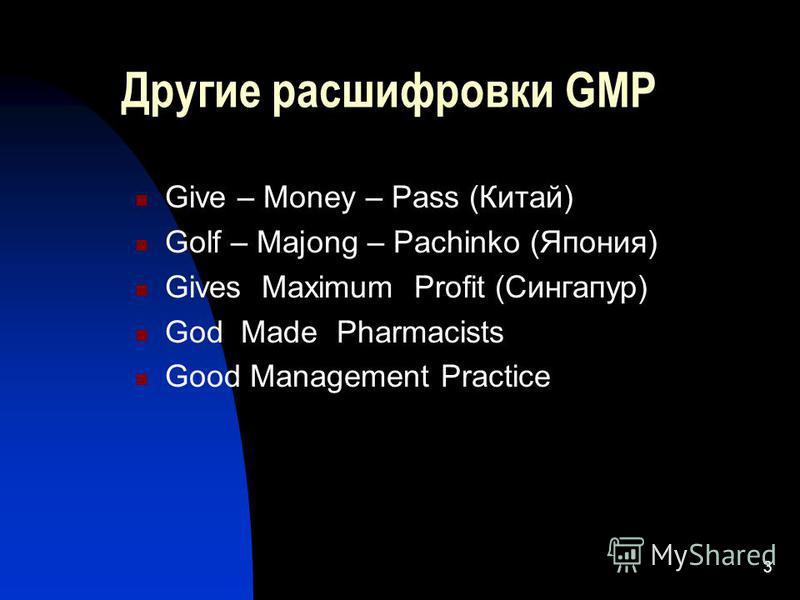 3 Другие расшифровки GMP Give – Money – Pass (Китай) Golf – Majong – Pachinko (Япония) Gives Maximum Profit (Сингапур) God Made Pharmacists Good Management Practice