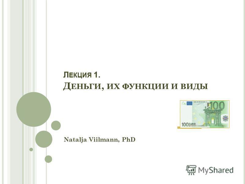 Л ЕКЦИЯ 1. Д ЕНЬГИ, ИХ ФУНКЦИИ И ВИДЫ Natalja Viilmann, PhD