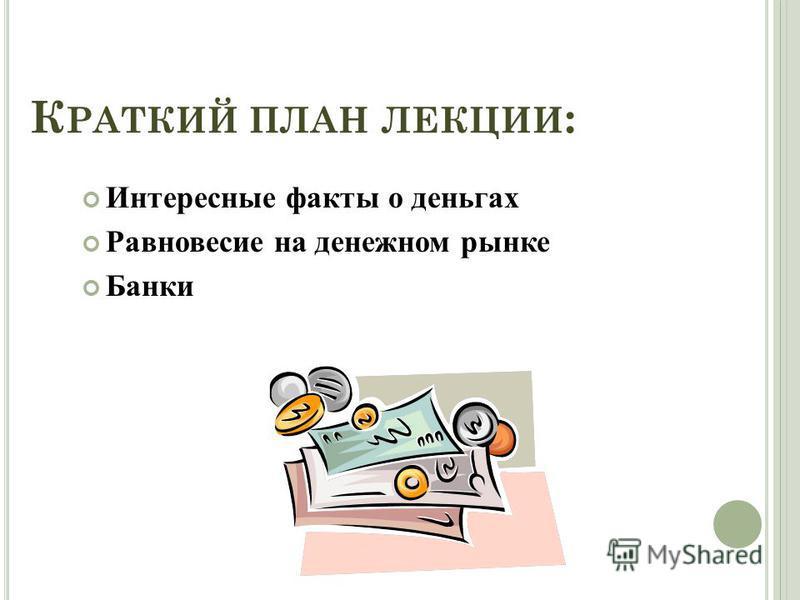 К РАТКИЙ ПЛАН ЛЕКЦИИ : Интересные факты о деньгах Равновесие на денежном рынке Банки