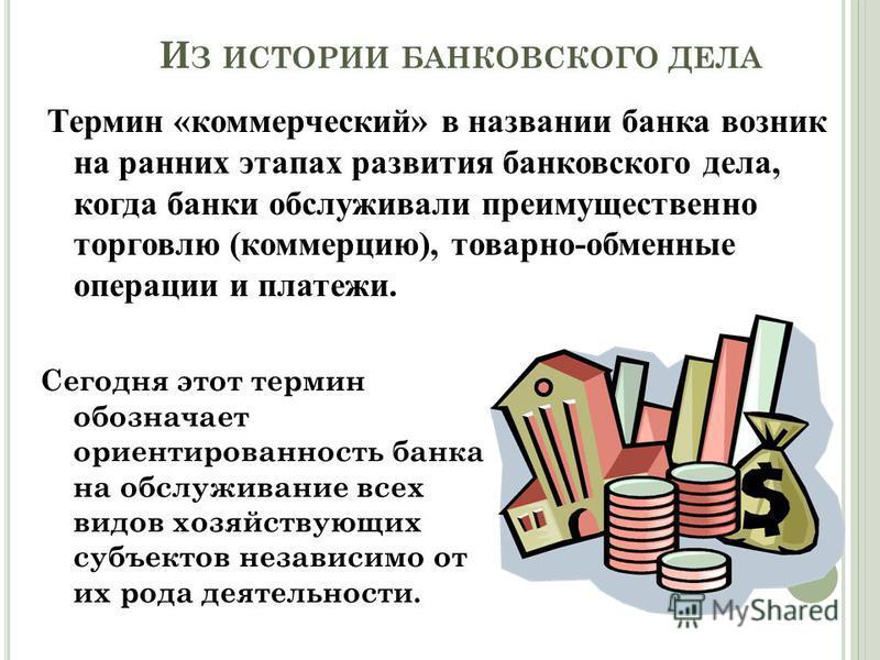 И З ИСТОРИИ БАНКОВСКОГО ДЕЛА Термин «коммерческий» в названии банка возник на ранних этапах развития банковского дела, когда банки обслуживали преимущественно торговлю (коммерцию), товарно-обменные операции и платежи. Сегодня этот термин обозначает о