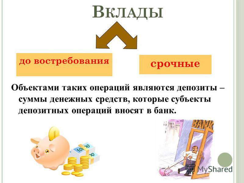 В КЛАДЫ до востребования срочные Объектами таких операций являются депозиты – суммы денежных средств, которые субъекты депозитных операций вносят в банк.