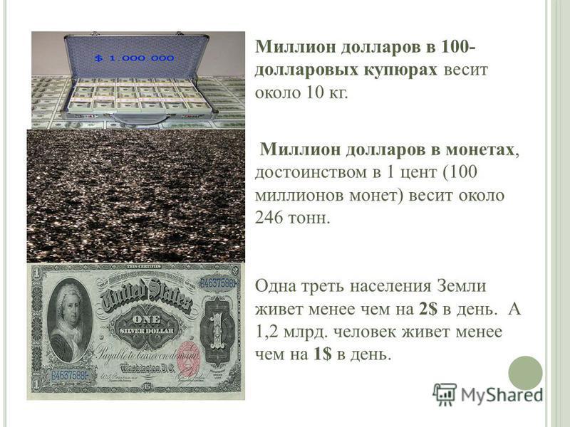 Миллион долларов в 100- долларовых купюрах весит около 10 кг. Миллион долларов в монетах, достоинством в 1 цент (100 миллионов монет) весит около 246 тонн. Одна треть населения Земли живет менее чем на 2$ в день. А 1,2 млрд. человек живет менее чем н
